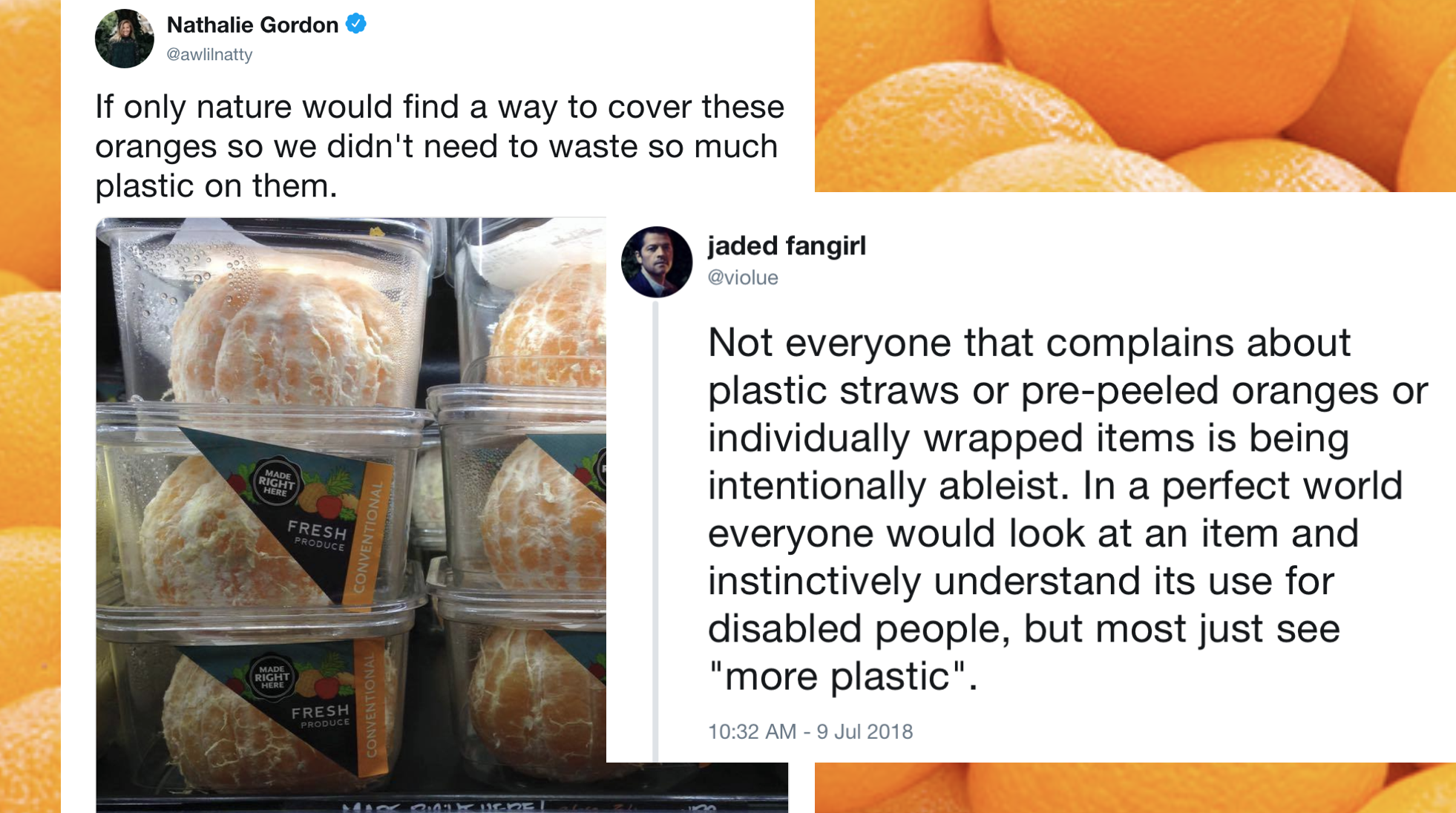 "juxtaposed tweets: ""if only nature would find a way to cover these oranges so we didn't need to waste so much plastic on them"" vs ""not everyone that complains about plastic straws or pre-peeled oranges or individually wrapped items is being intentionally ableist. In a perfect world everyone would look at an item an instinctively understand its use for disabled people, but most just see ""more plastic"""""